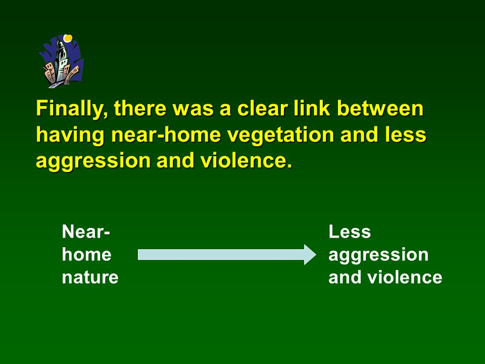 Finally, there was a clear link between having near-home vegetation and less aggression and violence.