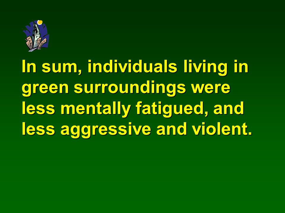 In sum, individuals living in green surroundings were less mentally fatigued, and less aggressive and violent.