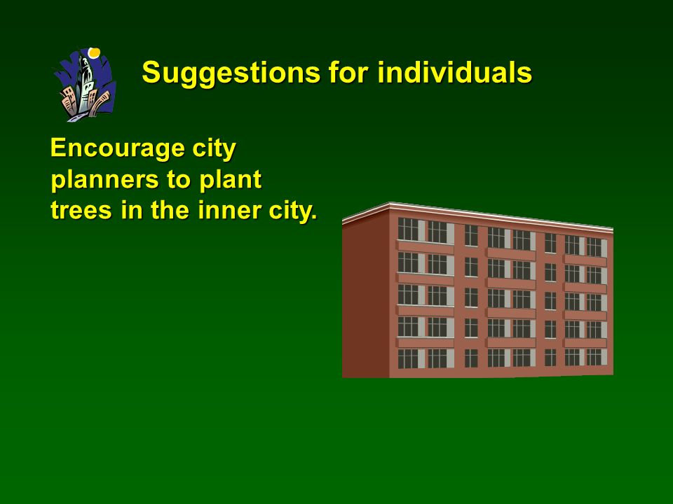 Encourage city planners to plant trees in the inner city. Suggestions for individuals