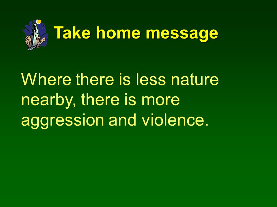 Where there is less nature nearby, there is more aggression and violence. Take home message