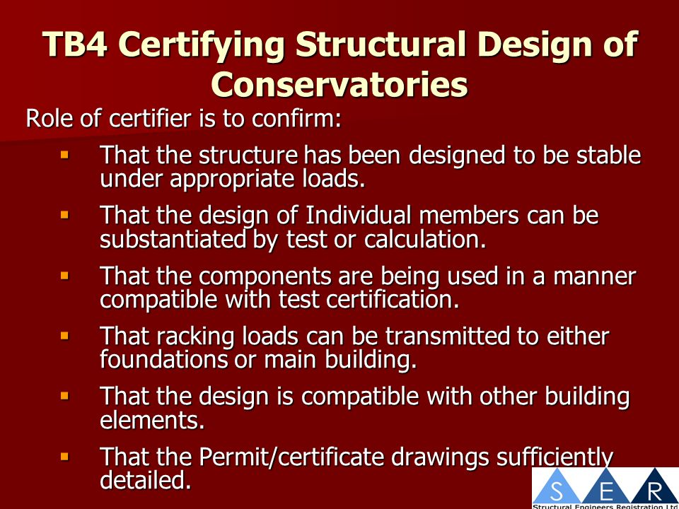 TB4 Certifying Structural Design of Conservatories Role of certifier is to confirm: That the structure has been designed to be stable under appropriate loads.