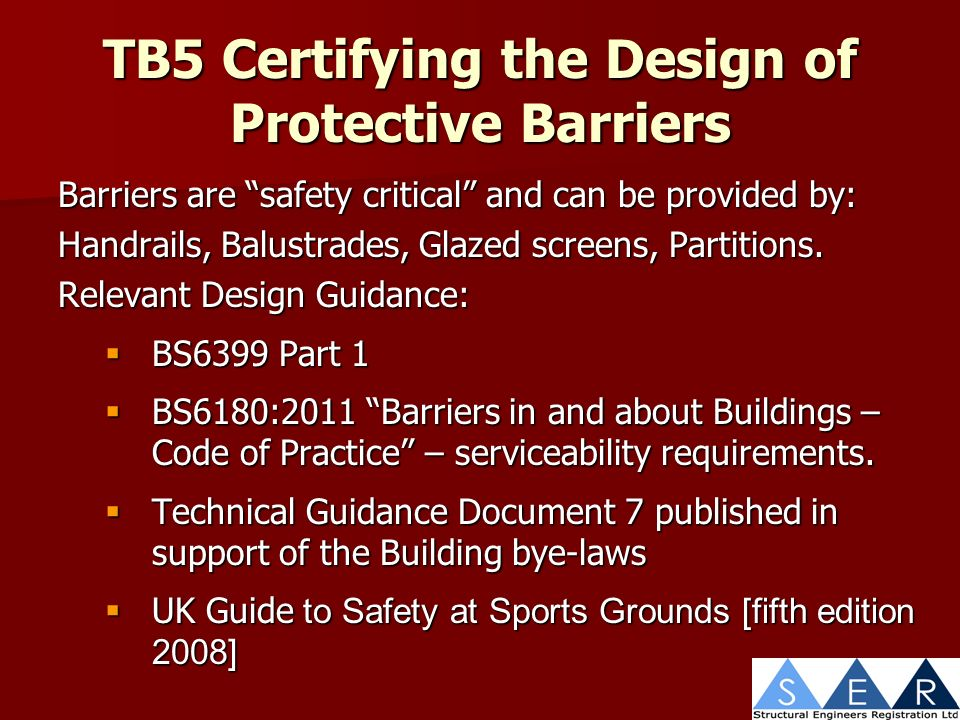 TB5 Certifying the Design of Protective Barriers Barriers are safety critical and can be provided by: Handrails, Balustrades, Glazed screens, Partitions.