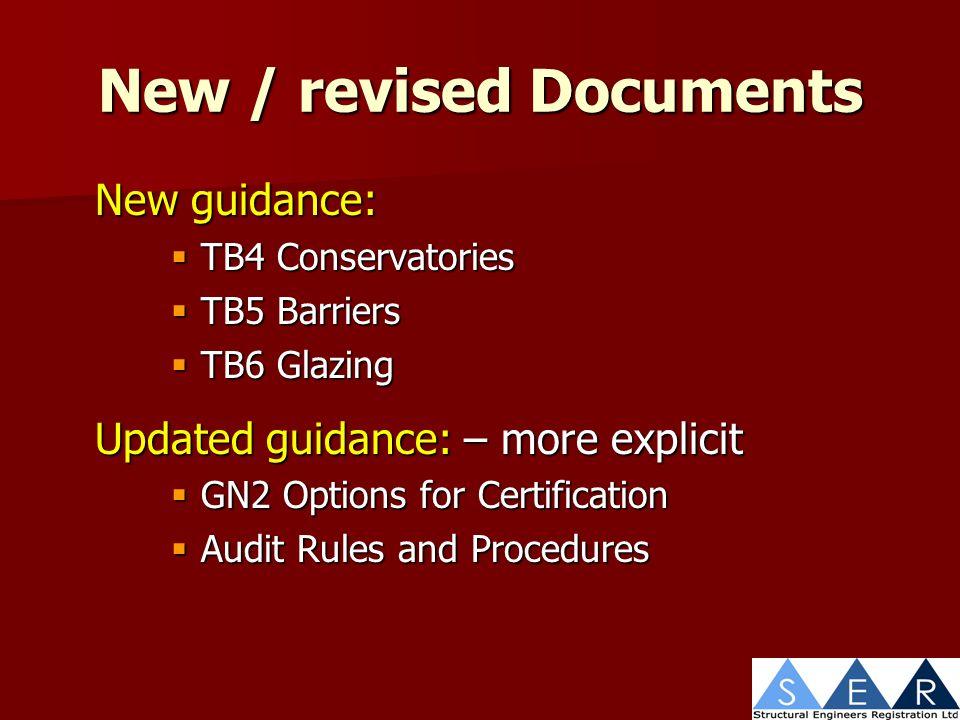 New / revised Documents New guidance: TB4 Conservatories TB4 Conservatories TB5 Barriers TB5 Barriers TB6 Glazing TB6 Glazing Updated guidance: – more explicit GN2 Options for Certification GN2 Options for Certification Audit Rules and Procedures Audit Rules and Procedures