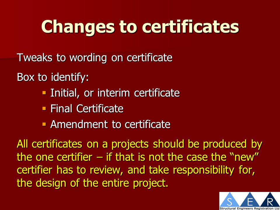 Changes to certificates Tweaks to wording on certificate Box to identify: Initial, or interim certificate Initial, or interim certificate Final Certificate Final Certificate Amendment to certificate Amendment to certificate All certificates on a projects should be produced by the one certifier – if that is not the case the new certifier has to review, and take responsibility for, the design of the entire project.