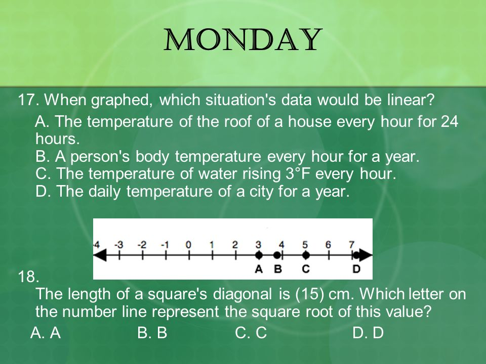 MONDAY 17. When graphed, which situation s data would be linear.