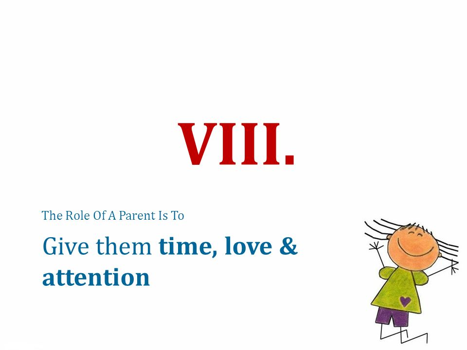 The Role Of A Parent Is To VIII. Give them time, love & attention