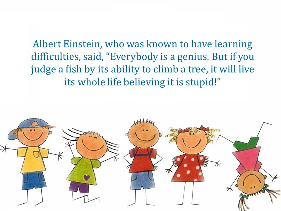 Albert Einstein, who was known to have learning difficulties, said, Everybody is a genius.