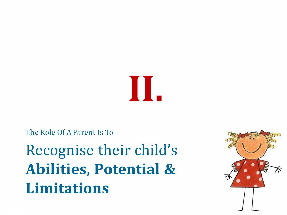 Recognise their childs Abilities, Potential & Limitations The Role Of A Parent Is To II.