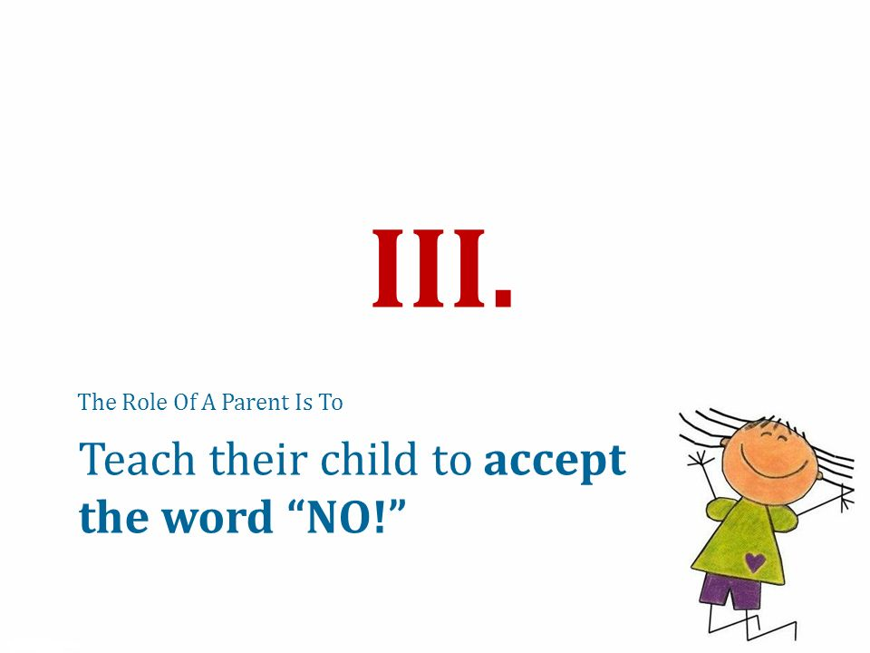The Role Of A Parent Is To III. Teach their child to accept the word NO!