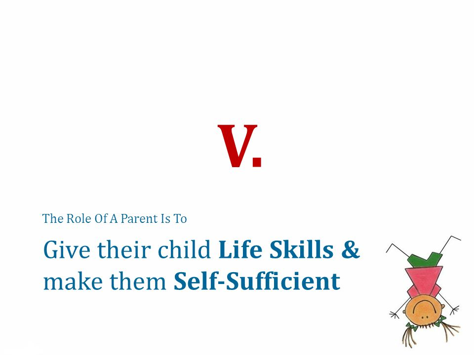 The Role Of A Parent Is To V. Give their child Life Skills & make them Self-Sufficient