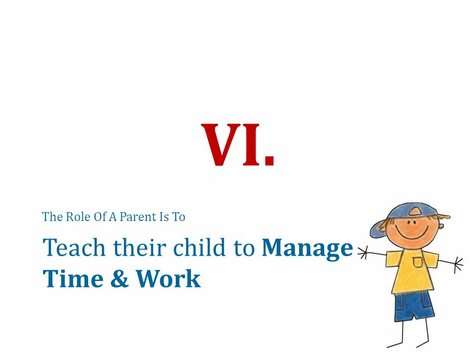 The Role Of A Parent Is To VI. Teach their child to Manage Time & Work