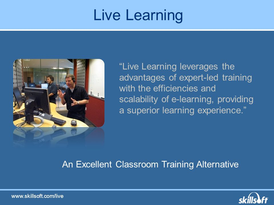 Live Learning An Excellent Classroom Training Alternative Live Learning leverages the advantages of expert-led training with the efficiencies and scalability of e-learning, providing a superior learning experience.