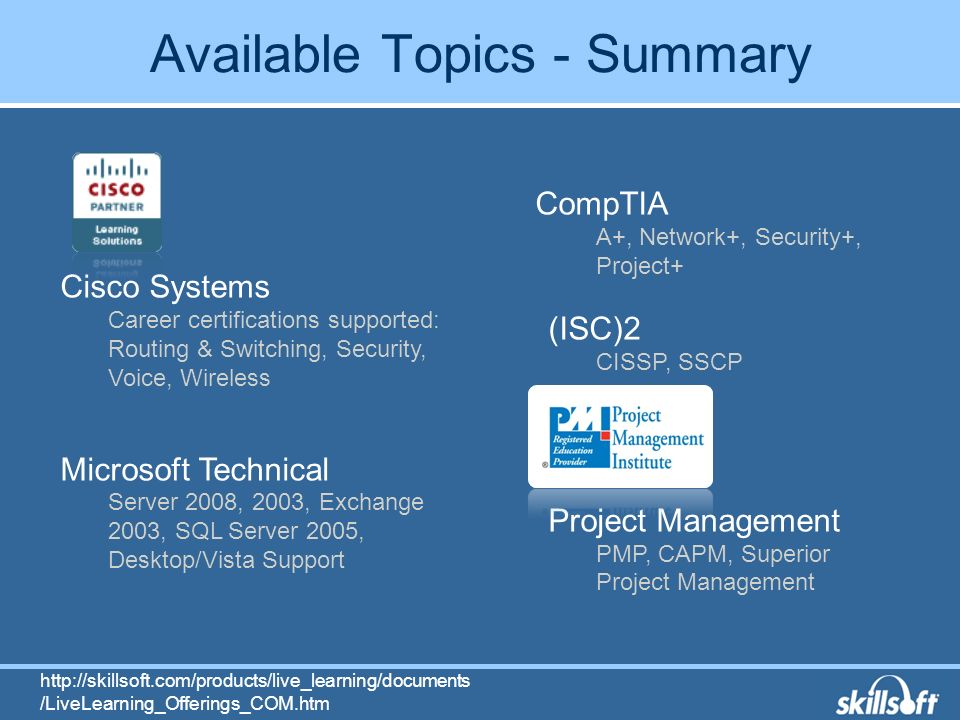 Available Topics - Summary Cisco Systems Career certifications supported: Routing & Switching, Security, Voice, Wireless Microsoft Technical Server 2008, 2003, Exchange 2003, SQL Server 2005, Desktop/Vista Support CompTIA A+, Network+, Security+, Project+ (ISC)2 CISSP, SSCP Project Management PMP, CAPM, Superior Project Management   /LiveLearning_Offerings_COM.htm