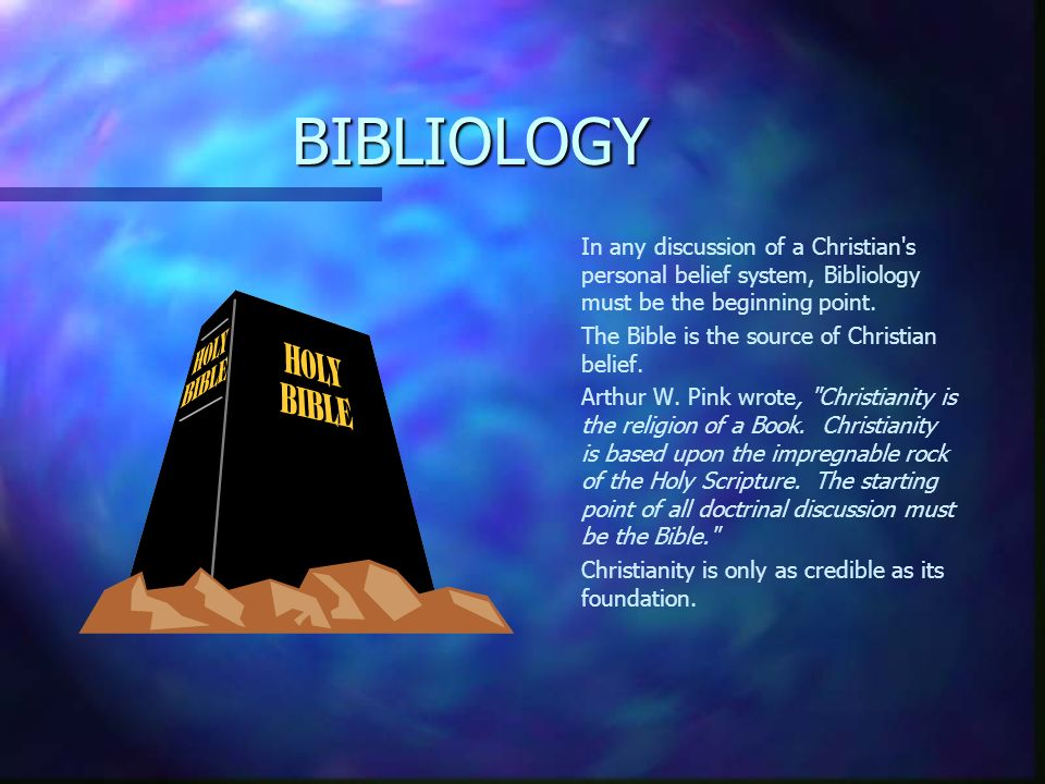 BIBLIOLOGY In any discussion of a Christian s personal belief system, Bibliology must be the beginning point.
