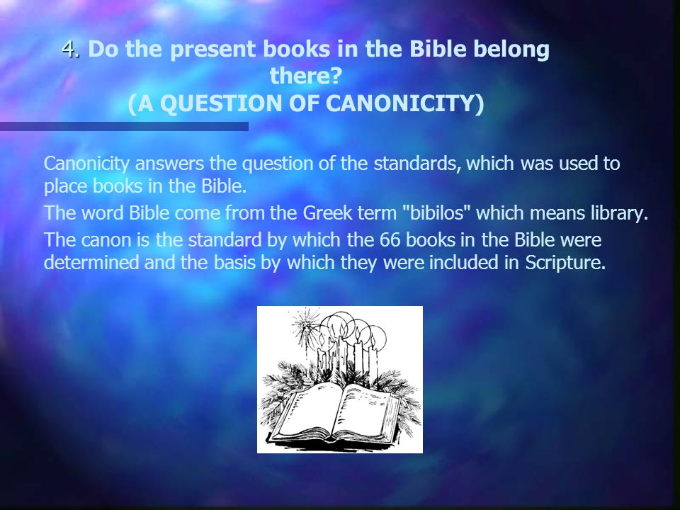 4. 4. Do the present books in the Bible belong there.
