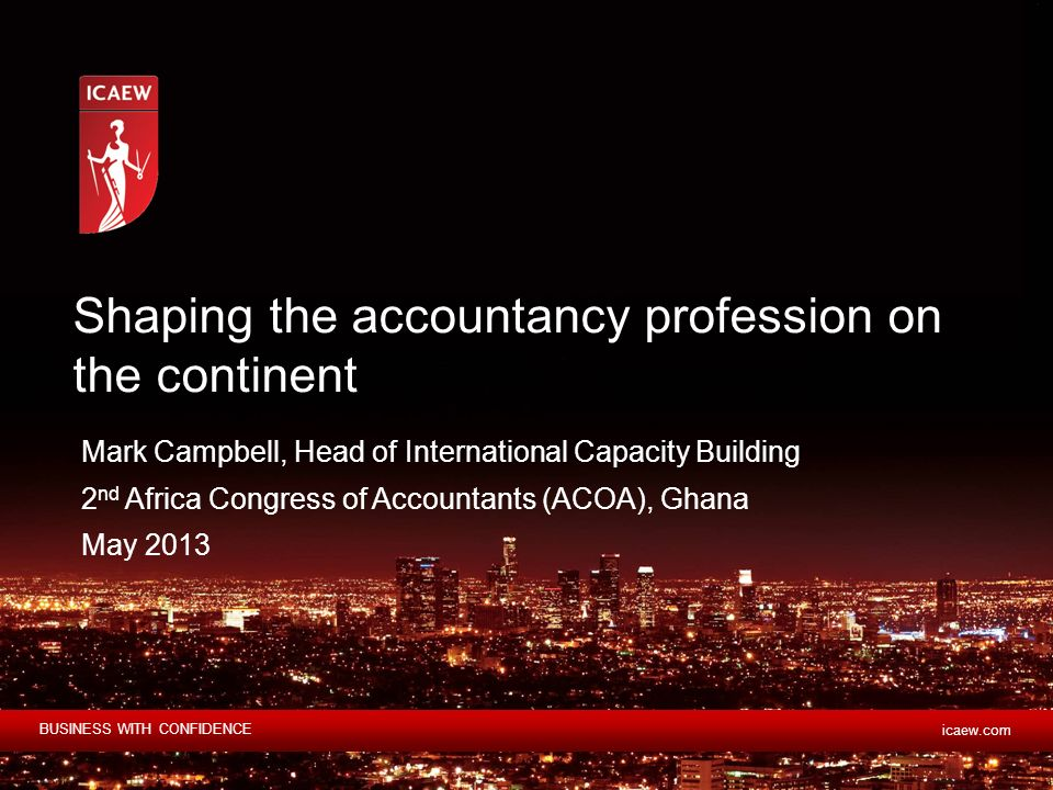 BUSINESS WITH CONFIDENCE icaew.com Mark Campbell, Head of International Capacity Building 2 nd Africa Congress of Accountants (ACOA), Ghana May 2013 Shaping the accountancy profession on the continent