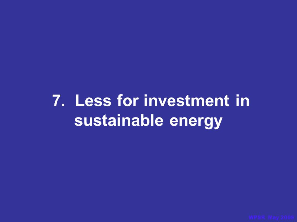 7. Less for investment in sustainable energy WPSR May 2009