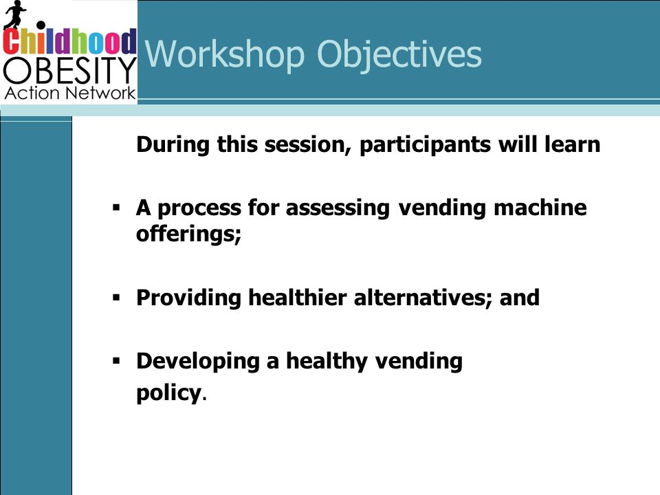 Workshop Objectives During this session, participants will learn A process for assessing vending machine offerings; Providing healthier alternatives; and Developing a healthy vending policy.