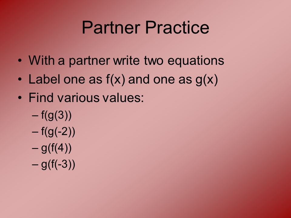 Partner Practice With a partner write two equations Label one as f(x) and one as g(x) Find various values: –f(g(3)) –f(g(-2)) –g(f(4)) –g(f(-3))
