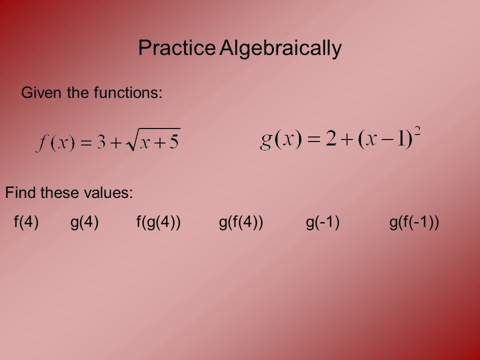 Practice Algebraically Given the functions: Find these values: f(4) g(4) f(g(4)) g(f(4)) g(-1) g(f(-1))