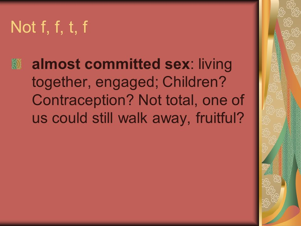 Not f, f, t, f almost committed sex: living together, engaged; Children.
