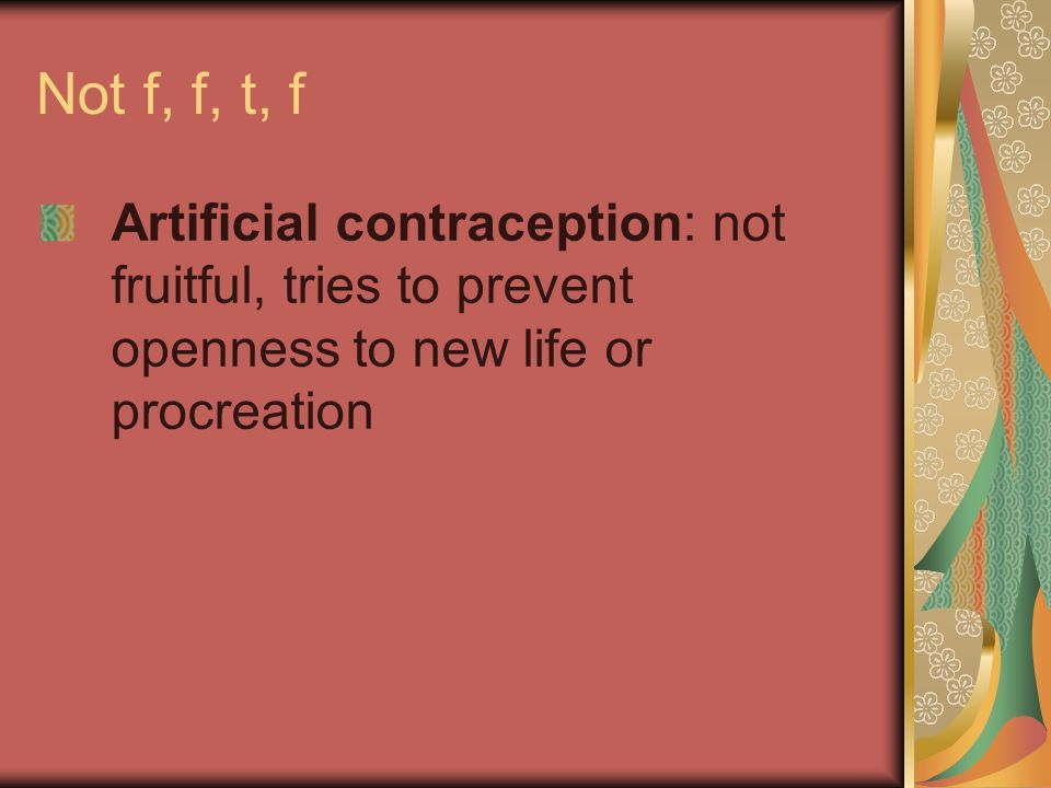 Not f, f, t, f Artificial contraception: not fruitful, tries to prevent openness to new life or procreation