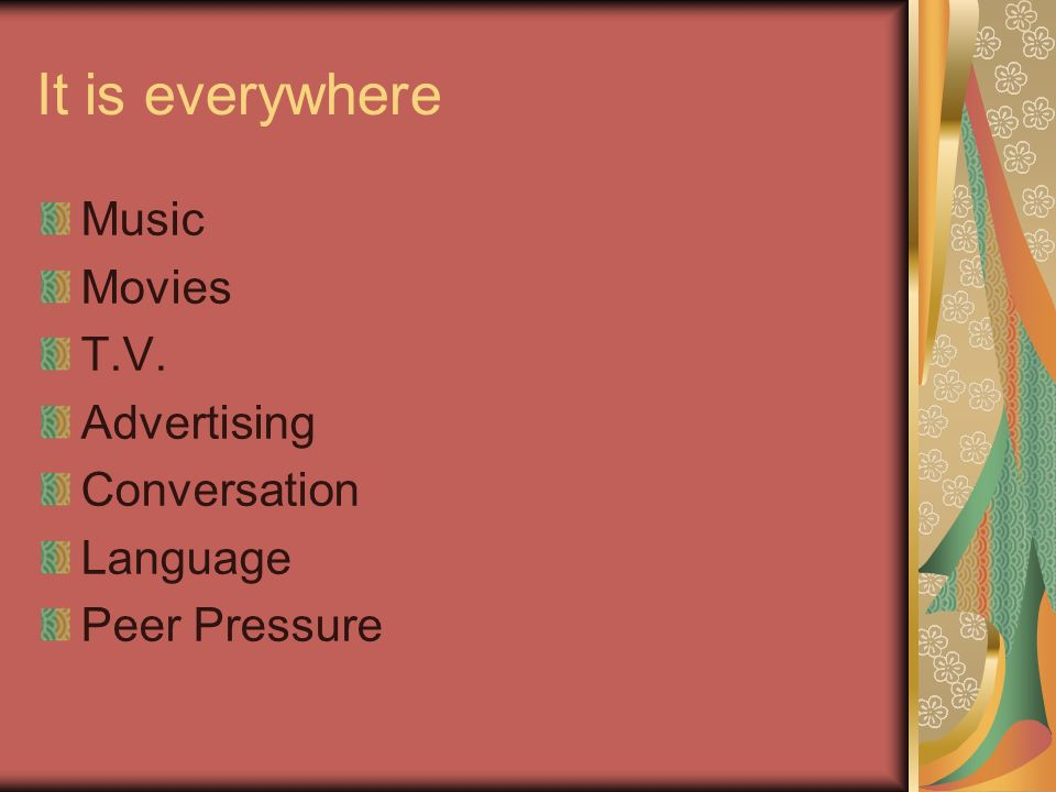 It is everywhere Music Movies T.V. Advertising Conversation Language Peer Pressure