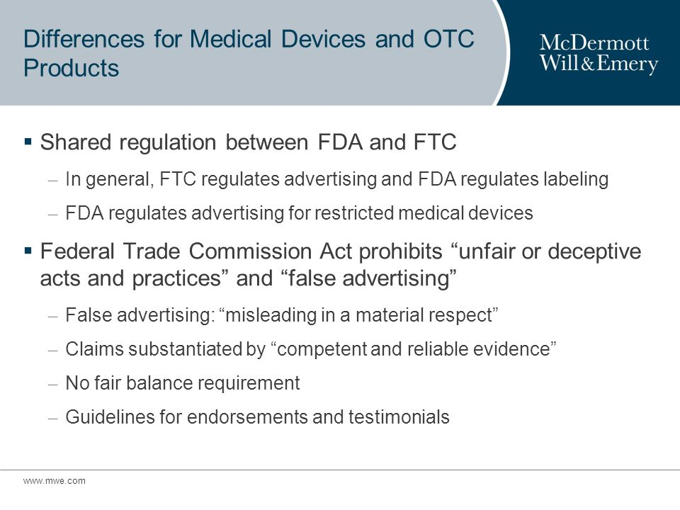 Differences for Medical Devices and OTC Products Shared regulation between FDA and FTC – In general, FTC regulates advertising and FDA regulates labeling – FDA regulates advertising for restricted medical devices Federal Trade Commission Act prohibits unfair or deceptive acts and practices and false advertising – False advertising: misleading in a material respect – Claims substantiated by competent and reliable evidence – No fair balance requirement – Guidelines for endorsements and testimonials