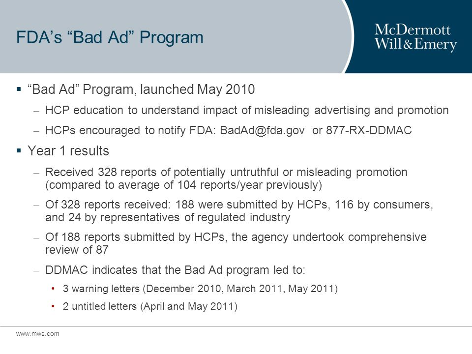 FDAs Bad Ad Program Bad Ad Program, launched May 2010 – HCP education to understand impact of misleading advertising and promotion – HCPs encouraged to notify FDA: or 877-RX-DDMAC Year 1 results – Received 328 reports of potentially untruthful or misleading promotion (compared to average of 104 reports/year previously) – Of 328 reports received: 188 were submitted by HCPs, 116 by consumers, and 24 by representatives of regulated industry – Of 188 reports submitted by HCPs, the agency undertook comprehensive review of 87 – DDMAC indicates that the Bad Ad program led to: 3 warning letters (December 2010, March 2011, May 2011) 2 untitled letters (April and May 2011)