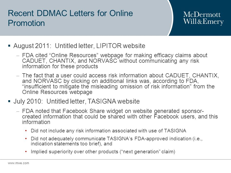 Recent DDMAC Letters for Online Promotion August 2011: Untitled letter, LIPITOR website – FDA cited Online Resources webpage for making efficacy claims about CADUET, CHANTIX, and NORVASC without communicating any risk information for these products – The fact that a user could access risk information about CADUET, CHANTIX, and NORVASC by clicking on additional links was, according to FDA, insufficient to mitigate the misleading omission of risk information from the Online Resources webpage July 2010: Untitled letter, TASIGNA website – FDA noted that Facebook Share widget on website generated sponsor- created information that could be shared with other Facebook users, and this information Did not include any risk information associated with use of TASIGNA Did not adequately communicate TASIGNAs FDA-approved indication (i.e., indication statements too brief), and Implied superiority over other products (next generation claim)