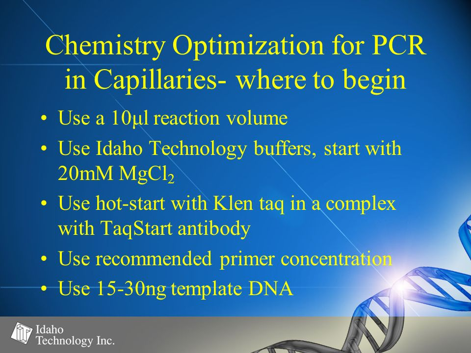 Chemistry Optimization for PCR in Capillaries- where to begin Use a 10μl reaction volume Use Idaho Technology buffers, start with 20mM MgCl 2 Use hot-start with Klen taq in a complex with TaqStart antibody Use recommended primer concentration Use 15-30ng template DNA