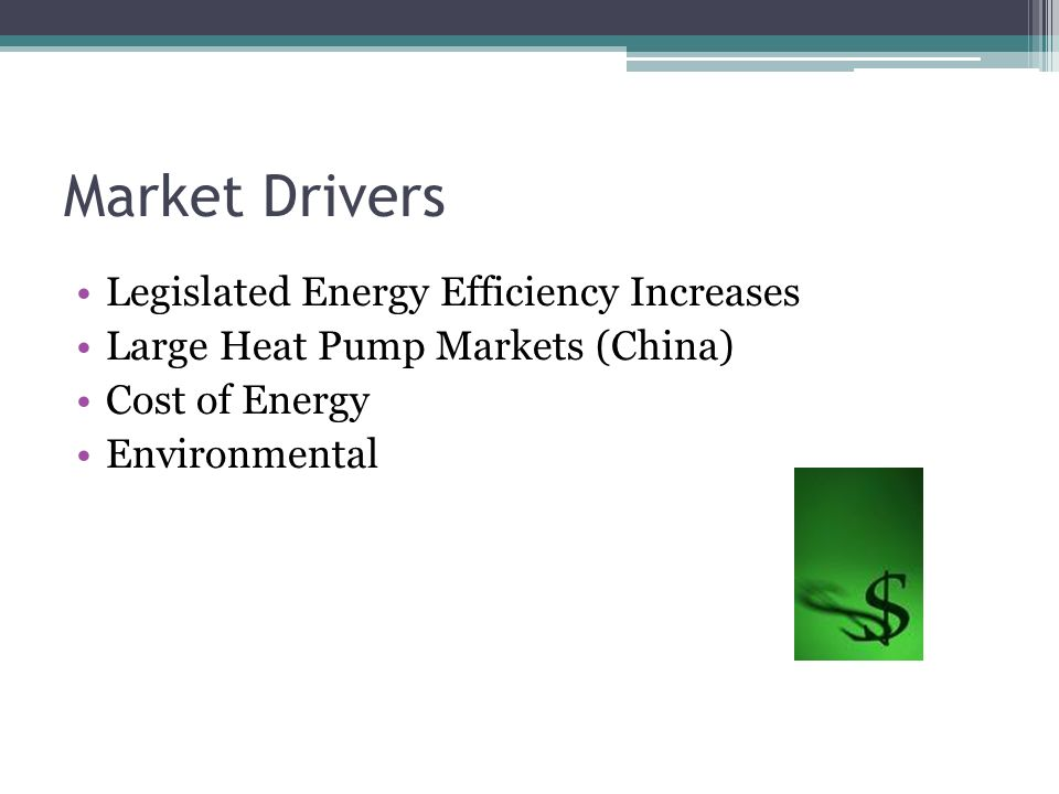 Market Drivers Legislated Energy Efficiency Increases Large Heat Pump Markets (China) Cost of Energy Environmental
