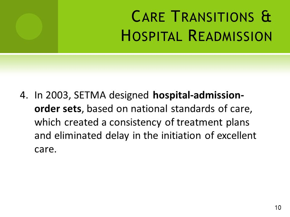 C ARE T RANSITIONS & H OSPITAL R EADMISSION 4.In 2003, SETMA designed hospital-admission- order sets, based on national standards of care, which created a consistency of treatment plans and eliminated delay in the initiation of excellent care.