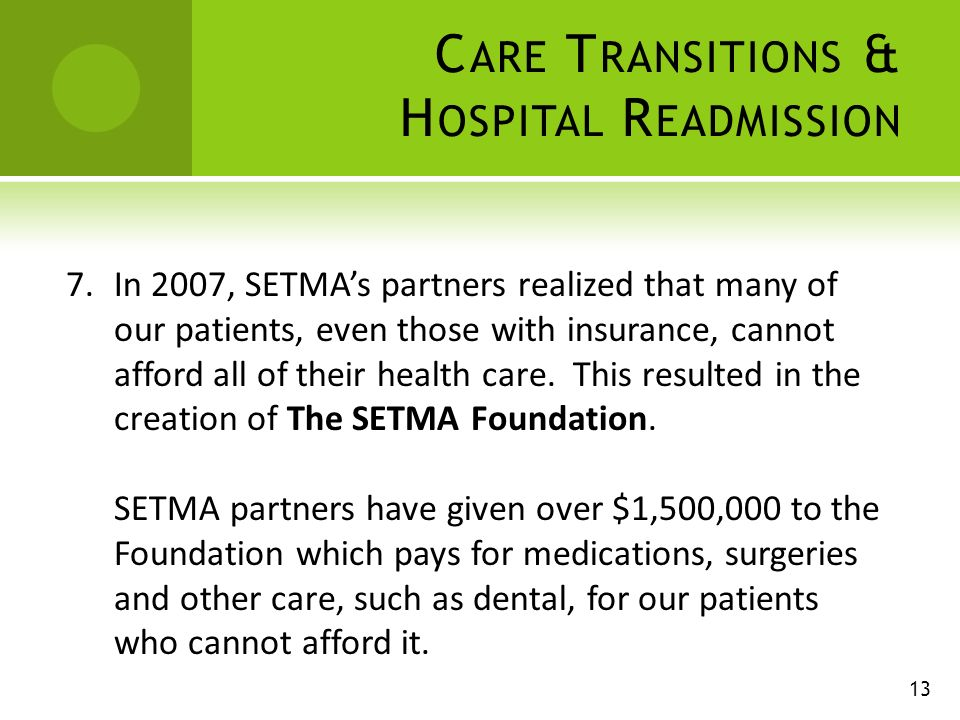 C ARE T RANSITIONS & H OSPITAL R EADMISSION 7.In 2007, SETMAs partners realized that many of our patients, even those with insurance, cannot afford all of their health care.