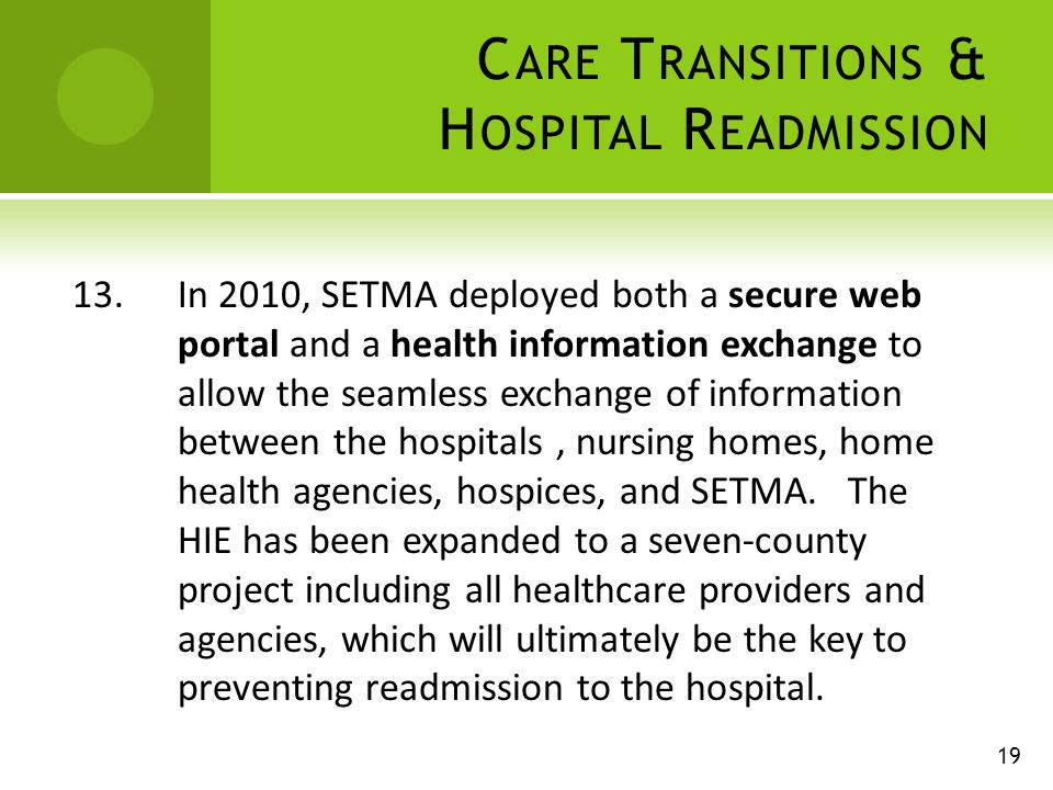 C ARE T RANSITIONS & H OSPITAL R EADMISSION 13.In 2010, SETMA deployed both a secure web portal and a health information exchange to allow the seamless exchange of information between the hospitals, nursing homes, home health agencies, hospices, and SETMA.