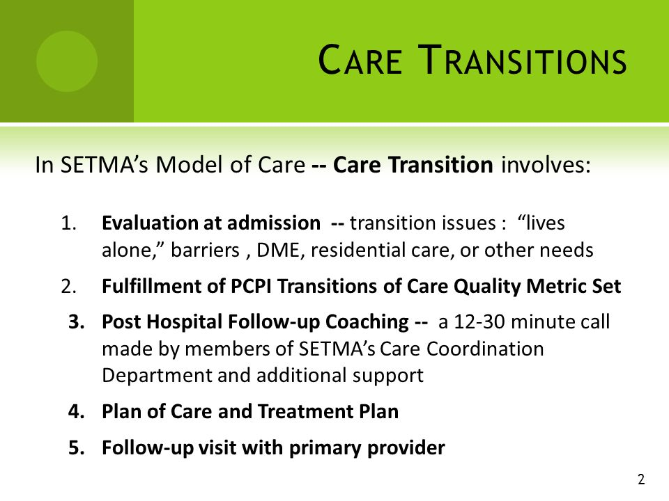C ARE T RANSITIONS In SETMAs Model of Care -- Care Transition involves: 1.Evaluation at admission -- transition issues : lives alone, barriers, DME, residential care, or other needs 2.Fulfillment of PCPI Transitions of Care Quality Metric Set 3.Post Hospital Follow-up Coaching -- a minute call made by members of SETMAs Care Coordination Department and additional support 4.Plan of Care and Treatment Plan 5.