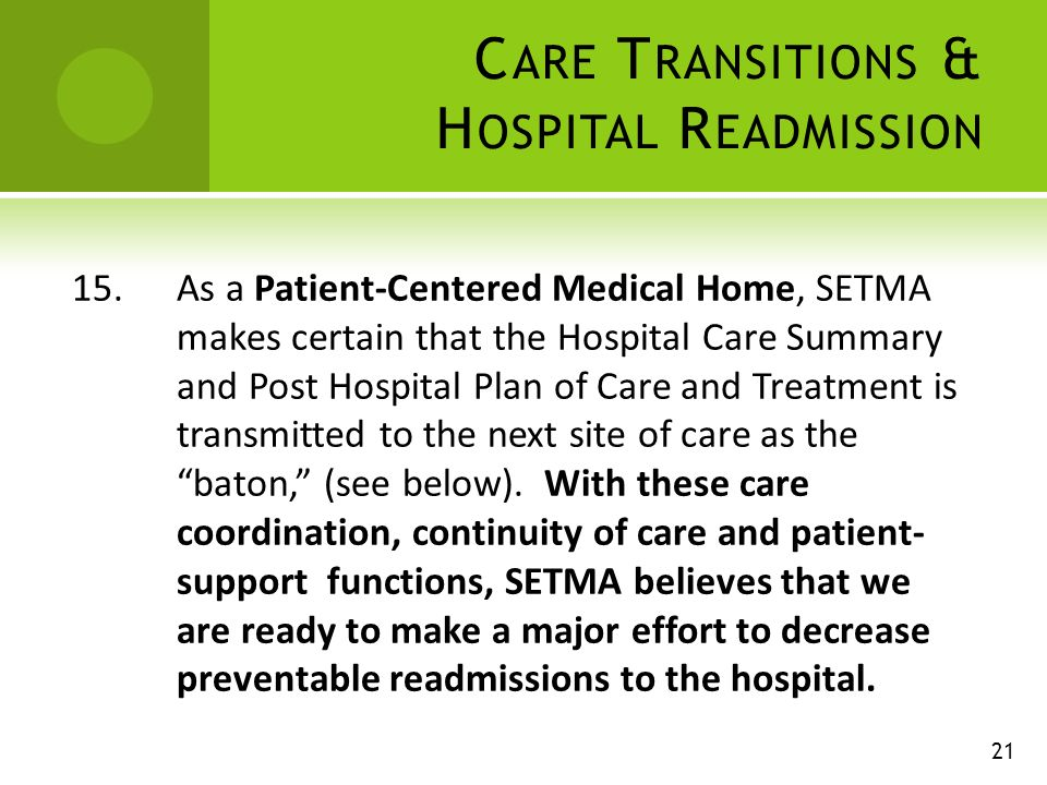 C ARE T RANSITIONS & H OSPITAL R EADMISSION 15.As a Patient-Centered Medical Home, SETMA makes certain that the Hospital Care Summary and Post Hospital Plan of Care and Treatment is transmitted to the next site of care as the baton, (see below).