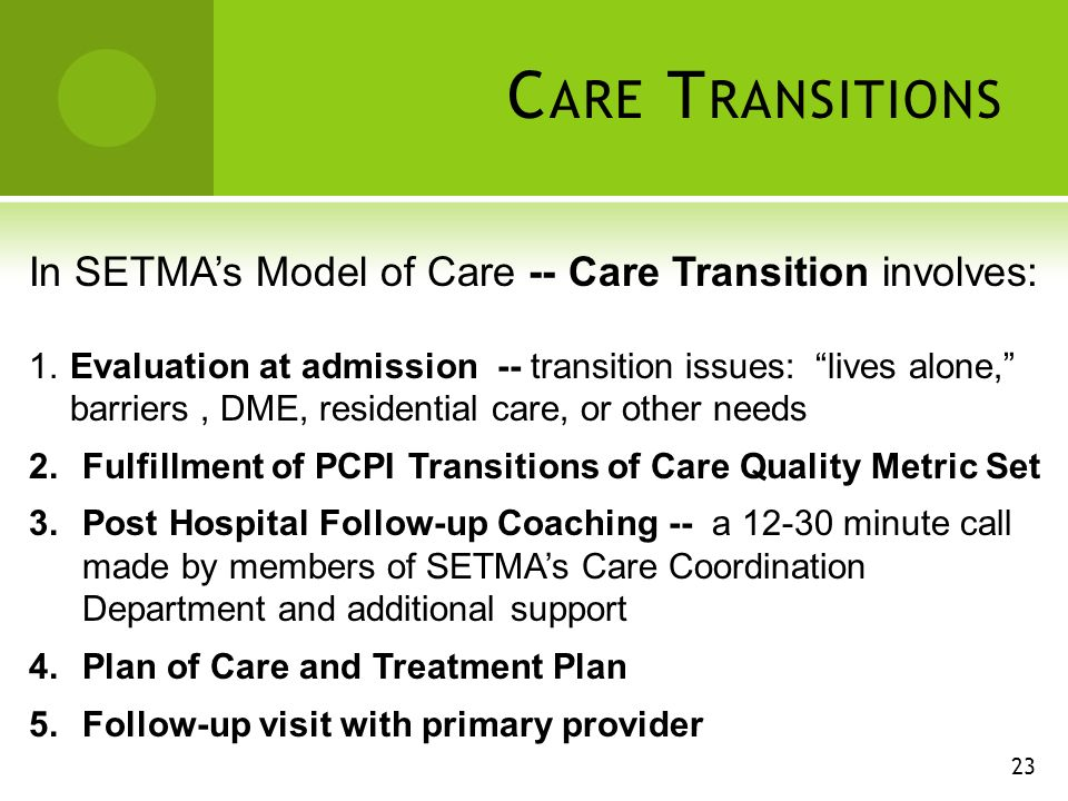 C ARE T RANSITIONS In SETMAs Model of Care -- Care Transition involves: 1.Evaluation at admission -- transition issues: lives alone, barriers, DME, residential care, or other needs 2.Fulfillment of PCPI Transitions of Care Quality Metric Set 3.Post Hospital Follow-up Coaching -- a minute call made by members of SETMAs Care Coordination Department and additional support 4.Plan of Care and Treatment Plan 5.Follow-up visit with primary provider 23