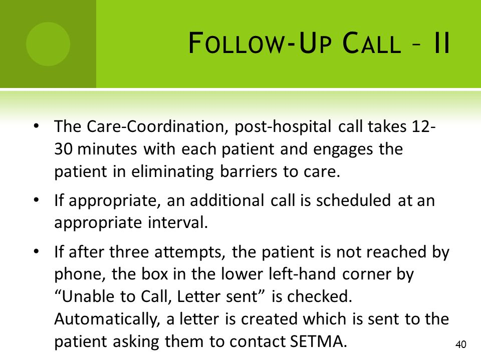 F OLLOW -U P C ALL – II The Care-Coordination, post-hospital call takes minutes with each patient and engages the patient in eliminating barriers to care.