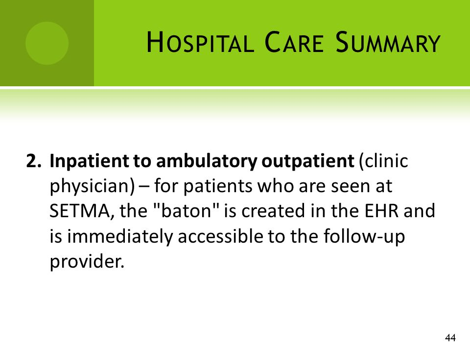 H OSPITAL C ARE S UMMARY 44 2.Inpatient to ambulatory outpatient (clinic physician) – for patients who are seen at SETMA, the baton is created in the EHR and is immediately accessible to the follow-up provider.