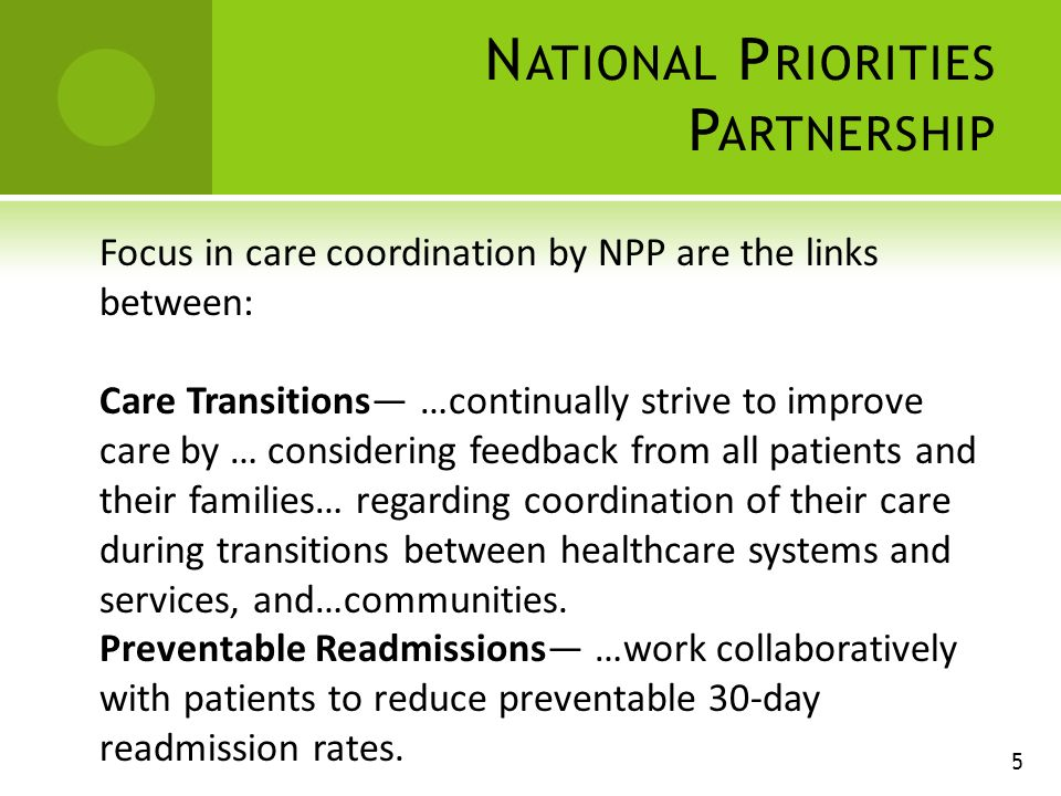 N ATIONAL P RIORITIES P ARTNERSHIP 5 Focus in care coordination by NPP are the links between: Care Transitions …continually strive to improve care by … considering feedback from all patients and their families… regarding coordination of their care during transitions between healthcare systems and services, and…communities.