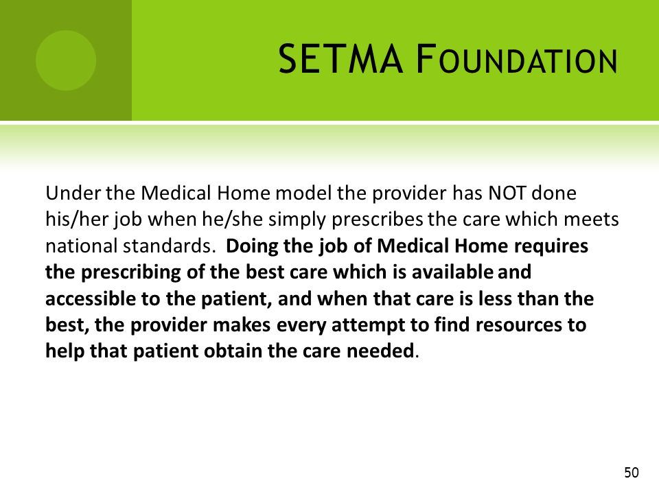 SETMA F OUNDATION Under the Medical Home model the provider has NOT done his/her job when he/she simply prescribes the care which meets national standards.