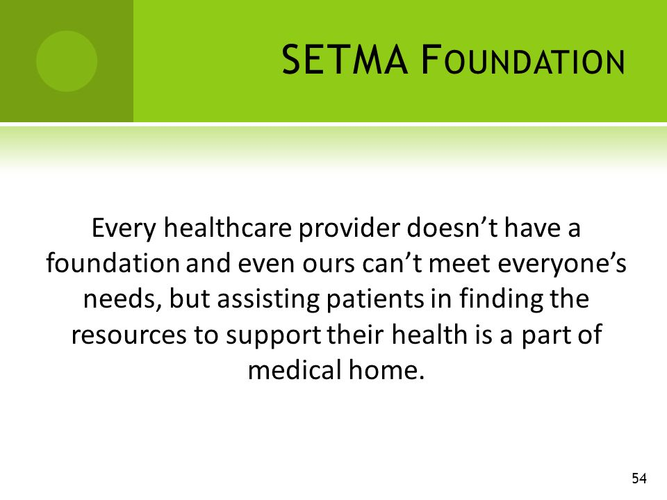 SETMA F OUNDATION Every healthcare provider doesnt have a foundation and even ours cant meet everyones needs, but assisting patients in finding the resources to support their health is a part of medical home.