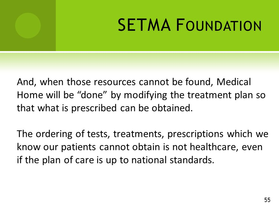 SETMA F OUNDATION 55 And, when those resources cannot be found, Medical Home will be done by modifying the treatment plan so that what is prescribed can be obtained.