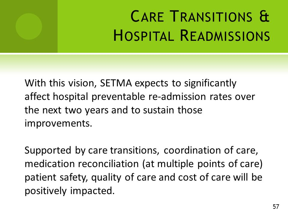 C ARE T RANSITIONS & H OSPITAL R EADMISSIONS 57 With this vision, SETMA expects to significantly affect hospital preventable re-admission rates over the next two years and to sustain those improvements.