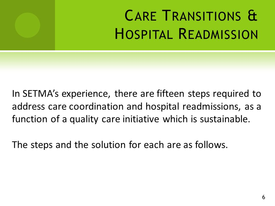C ARE T RANSITIONS & H OSPITAL R EADMISSION In SETMAs experience, there are fifteen steps required to address care coordination and hospital readmissions, as a function of a quality care initiative which is sustainable.