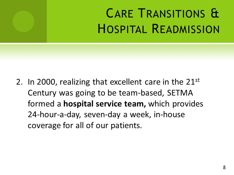 C ARE T RANSITIONS & H OSPITAL R EADMISSION 2.In 2000, realizing that excellent care in the 21 st Century was going to be team-based, SETMA formed a hospital service team, which provides 24-hour-a-day, seven-day a week, in-house coverage for all of our patients.