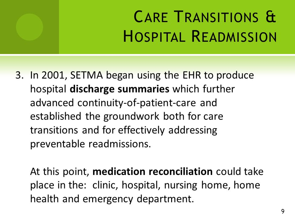 C ARE T RANSITIONS & H OSPITAL R EADMISSION 3.In 2001, SETMA began using the EHR to produce hospital discharge summaries which further advanced continuity-of-patient-care and established the groundwork both for care transitions and for effectively addressing preventable readmissions.