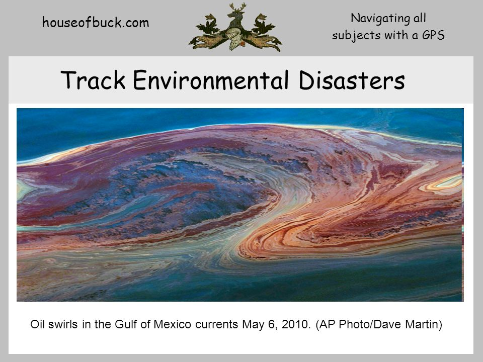 houseofbuck.com Navigating all subjects with a GPS Track Environmental Disasters Oil swirls in the Gulf of Mexico currents May 6, 2010.