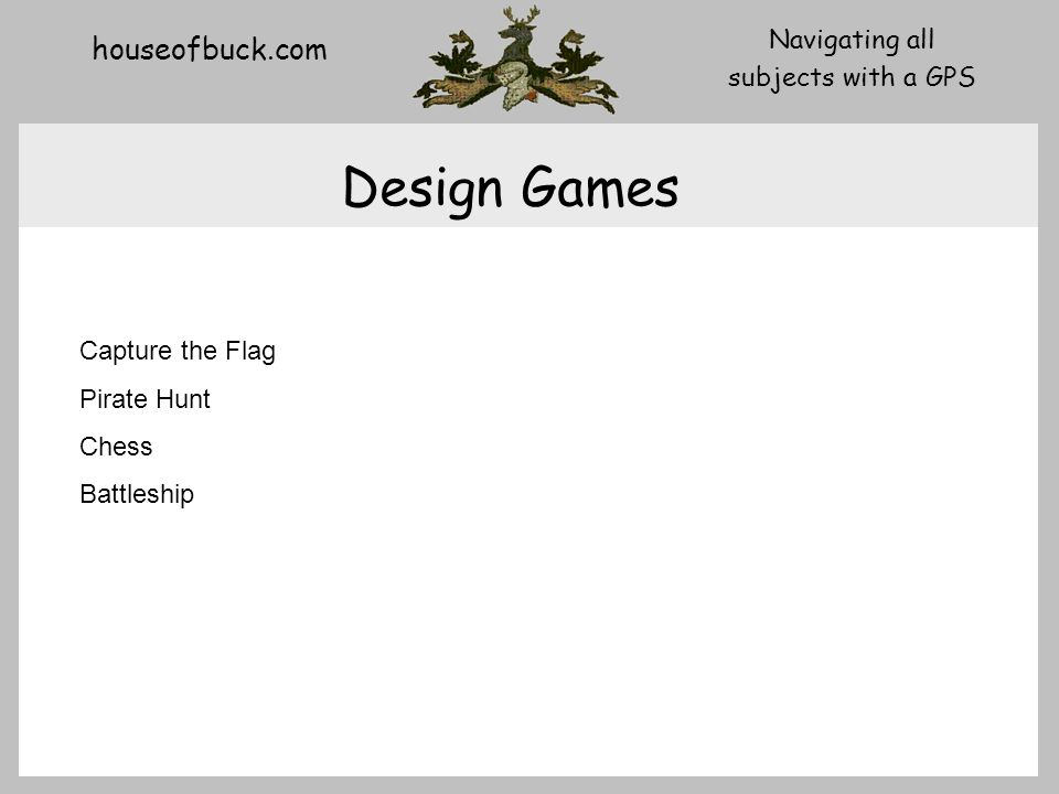 houseofbuck.com Navigating all subjects with a GPS Design Games Capture the Flag Pirate Hunt Chess Battleship